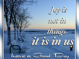 Joy Is Not In Things It Is In Us ~ Good Day Quote