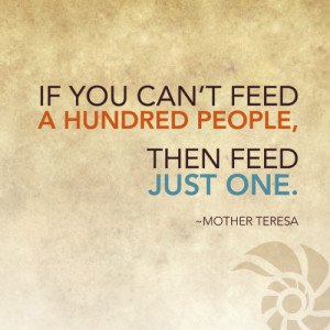If you can't feed a hundred people, then feed just one. ~Mother ...