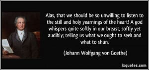 we should be so unwilling to listen to the still and holy yearnings ...