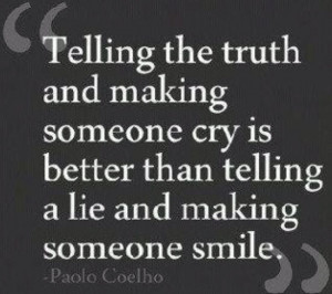 Telling the truth and making someone cry is better than telling a lie ...