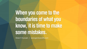 When you come to the boundaries of what you know, it is time to make ...