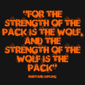 ... of the Pack is the Wolf, and the Strength of the Wolf is the Pack