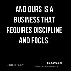 And ours is a business that requires discipline and focus.