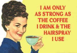 only as strong ans the coffee I drink and the hairspray I use ...