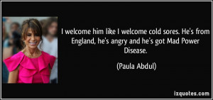 ... from England, he's angry and he's got Mad Power Disease. - Paula Abdul