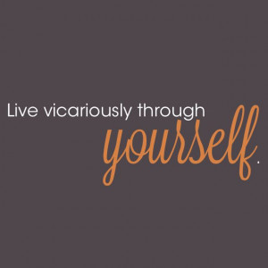 Live vicariously through yourself.