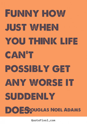 Douglas Noel Adams picture quotes - Funny how just when you think life ...