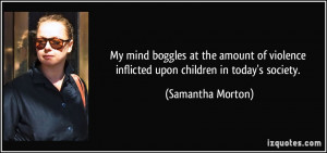 ... violence inflicted upon children in today's society. - Samantha Morton