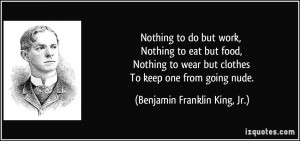... Nothing to wear but clothes To keep one from going nude. - Benjamin