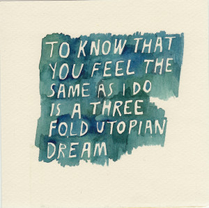 To know that you feel the same as i do is a three fold utopian dream.