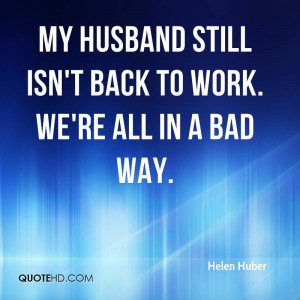My husband still isn't back to work. We're all in a bad way.