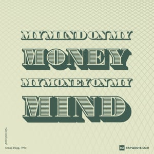 "My mind on my money, my money on my mind."" – Snoop Dogg, ""Gin ..."