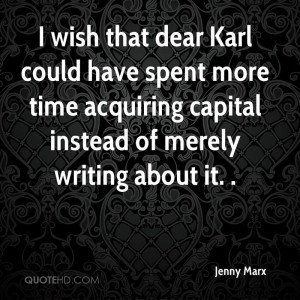 wish that dear Karl could have spent more time acquiring capital ...