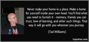 Never make your home in a place. Make a home for yourself inside your ...