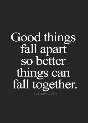 Good things fall apart so better things can fall together life quote