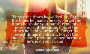 Forget the times he walked by, Forget the times he made you cry ...