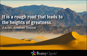 It is a rough road that leads to the heights of greatness. - Lucius ...