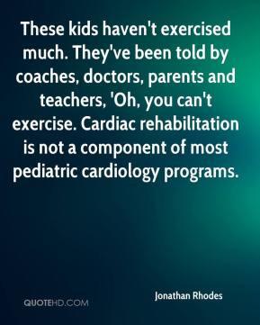 ... teachers, 'Oh, you can't exercise. Cardiac rehabilitation is not a