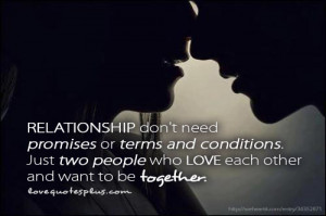 Relationship don't need promises or terms and conditions. Just two ...