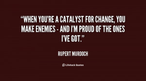 When you're a catalyst for change, you make enemies - and I'm proud of ...