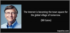 ... the town square for the global village of tomorrow. - Bill Gates