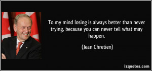 To my mind losing is always better than never trying, because you can ...