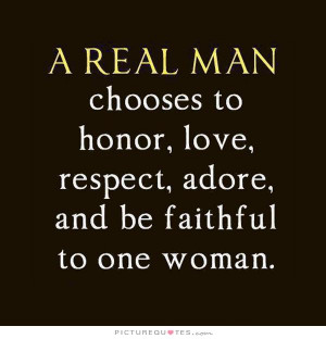 real man chooses to honor, love, respect, adore and be faithful to ...