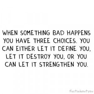 you have three choices. You can either let it define you, destroy you ...