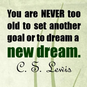 ... Never Too Old To Set Another Goal Or To Dream A New Dream~C.S. Lewis