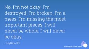 No, I'm not okay, I'm destroyed, I'm broken, I'm a mess, I'm missing ...