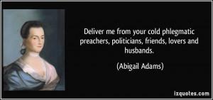 ... preachers, politicians, friends, lovers and husbands. - Abigail Adams