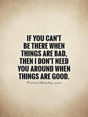 If you can't be there when things are bad, then I don't need you ...