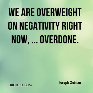 We are overweight on negativity right now, ... overdone.