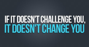 ... Quote: If It Doesn't Challenge You, It Does Not Change You