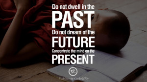 Do not dwell in the past, do not dream of the future. Concentrate the ...