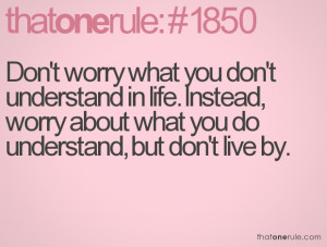 ... ,Worry About What You Do Understand,But Don't Live By ~ Life Quote