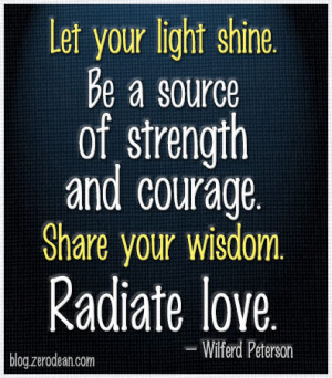Let your light shine. Be a source of strength and courage. Share your ...