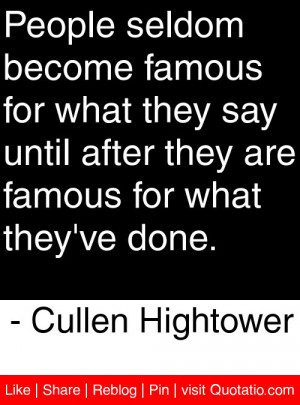 seldom become famous for what they say until after they are famous ...
