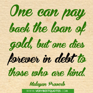 ... but one dies forever in debt to those who are kind. ~Malayan Proverb