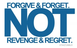 Forgive and Forget. Not Revenge and Regret.