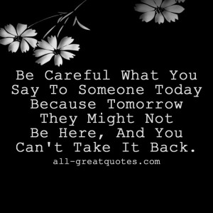 Be Careful What You Say To Someone Today. Because Tomorrow They Might ...