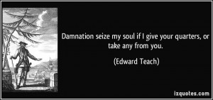 Damnation seize my soul if I give your quarters, or take any from you ...