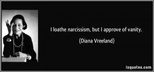 loathe narcissism, but I approve of vanity. - Diana Vreeland