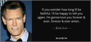 ... gonna love you forever & ever, forever & ever amen. - Randy Travis