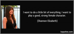 ... want to play a good, strong female character. - Shannon Elizabeth