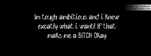tough, ambitious, and i know excatly what i want.l If that maks me ...