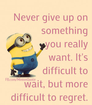 Never give up on something you really want – Minion Quotes