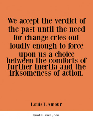 We accept the verdict of the past until the need for change cries out ...