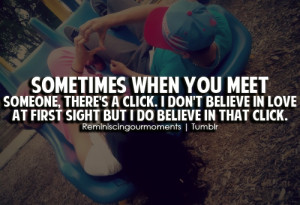 you meet someone, there's a click. I don't believe in love at first ...