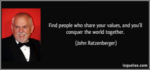 Find people who share your values, and you'll conquer the world ...